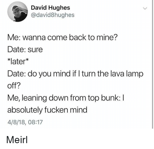 lava lamp: David Hughes  @david8hughes  Me: wanna come back to mine?  Date: sure  *later*  Date: do you mind if I turn the lava lamp  off?  Me, leaning down from top bunk:I  absolutely fucken mind  4/8/18, 08:17 Meirl