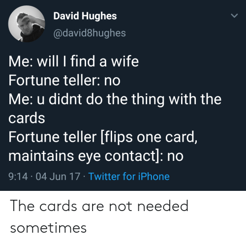 teller: David Hughes  @david8hughes  Me: will I find a wife  Fortune teller: no  Me: u didnt do the thing with the  cards  Fortune teller [flips one card,  maintains eye contact]: no  9:14 04 Jun 17 Twitter for iPhone The cards are not needed sometimes