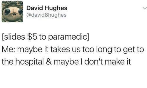 Paramedic: David Hughes  @david8hughes  [slides $5 to paramedic]  Me: maybe it takes us too long to get to  the hospital & maybe l don't make it