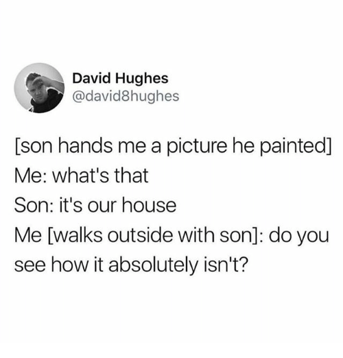 Memes, House, and A Picture: David Hughes  @david8hughes  [son hands me a picture he painted]  Me: what's that  Son: it's our house  Me [walks outside with son]: do you  see how it absolutely isn't?