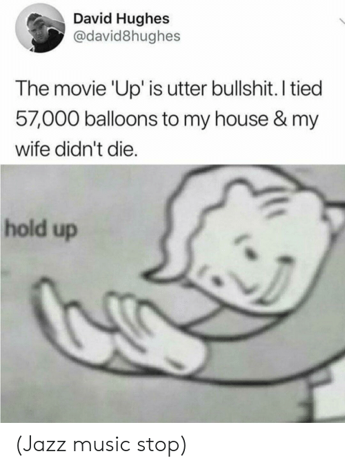 balloons: David Hughes  @david8hughes  The movie 'Up' is utter bullshit. I tied  57,000 balloons to my house & my  wife didn't die.  hold up (Jazz music stop)
