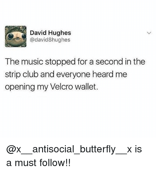 Club, Memes, and Music: David Hughes  @david8hughes  The music stopped for a second in the  strip club and everyone heard me  opening my Velcro wallet. @x__antisocial_butterfly__x is a must follow!!