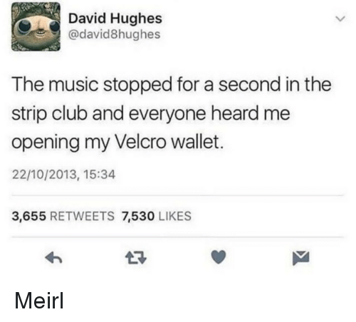 velcro: David Hughes  @david8hughes  The music stopped for a second in the  strip club and everyone heard me  opening my Velcro wallet.  22/10/2013, 15:34  3,655 RETWEETS 7,530 LIKES Meirl