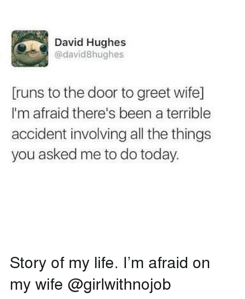 Funny, Life, and Today: David Hughes  @david8hughes  Truns to the door to greet wife]  I'm afraid there's been a terrible  accident involving all the things  you asked me to do today. Story of my life. I'm afraid on my wife @girlwithnojob