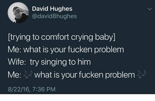 Crying, Singing, and What Is: David Hughes  @david8hughes  [trying to comfort crying baby]  Me: what is your fucken problerm  Wife: try singing to him  Me: what is your fucken problem  8/22/16, 7:36 PM
