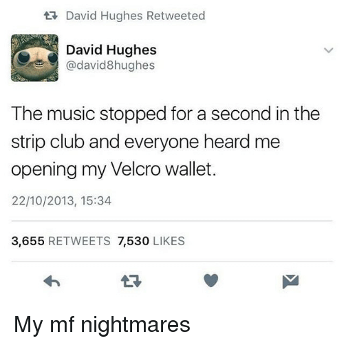 velcro: David Hughes Retweeted  David Hughes  @david8hughes  The music stopped for a second in the  strip club and everyone heard me  opening my Velcro wallet.  22/10/2013, 15:34  3,655 RETWEETS 7,530 LIKES  LR My mf nightmares