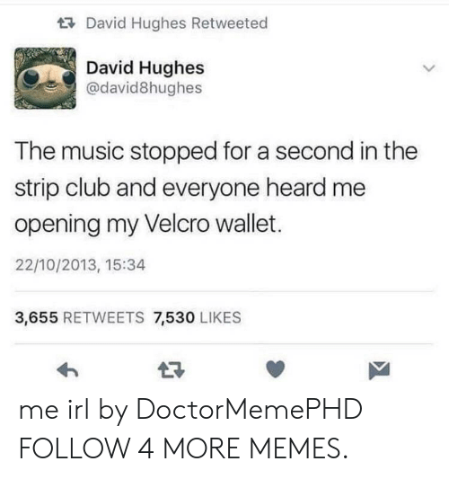 velcro: David Hughes Retweeted  David Hughes  @david8hughes  The music stopped for a second in the  strip club and everyone heard me  opening my Velcro wallet.  22/10/2013, 15:34  3,655 RETWEETS 7,530 LIKES me irl by DoctorMemePHD FOLLOW 4 MORE MEMES.