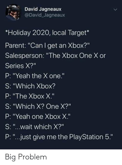 "Give Me The: David Jagneaux  @David Jagneaux  *Holiday 2020, local Target*  Parent: ""Can I get an Xbox?""  Salesperson: ""The Xbox One X or  Series X?""  P: ""Yeah the X one.""  S: ""Which Xbox?  P: ""The Xbox X.""  S: ""Which X? One X?""  P: ""Yeah one Xbox X.""  S: ""...wait which X?""  P: ""...just give me the PlayStation 5."" Big Problem"