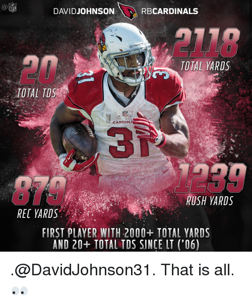 Memes, Cardinals, and Rush: DAVID JOHNSON  RB  TOTAL YARDS  TOTAL TDS  CARDIN  RUSH ARDS  RECARDS  FIRST PLAYER WITH 2000+ TOTAL YARDS  AND 20+ TOTAL TDS SINCE LT ('06) .@DavidJohnson31. That is all. 👀