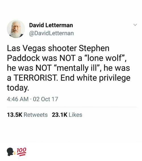 """lone wolf: David Letterman  @DavidLetternan  Las Vegas shooter Stephen  Paddock was NOT a """"lone wolf"""",  he was NOT """"mentally ill"""", he was  a TERRORIST. End white privilege  today  4:46 AM 02 Oct 17  13.5K Retweets 23.1K Likes 🗣💯"""