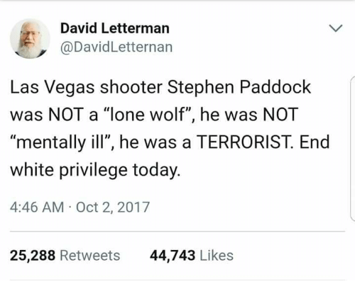 """lone wolf: David Letterman  @DavidLetternan  Las Vegas shooter Stephen Paddock  was NOT a """"lone wolf"""", he was NOT  mentally ill"""", he was a TERRORIST. End  white privilege today  4:46 AM- Oct 2, 2017  25,288 Retweets  44,743 Likes"""