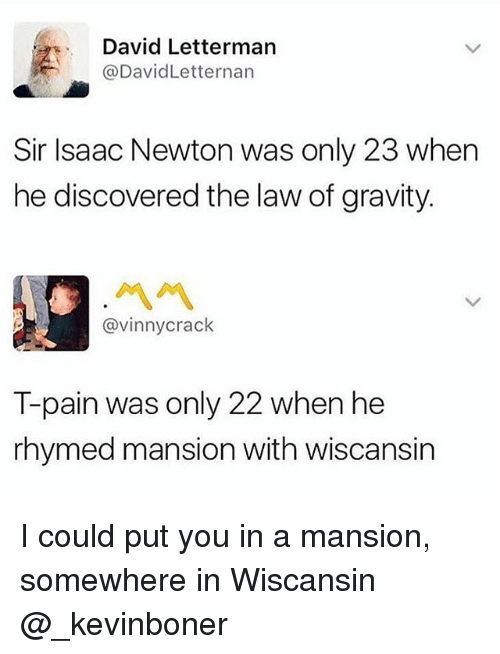 Funny, Meme, and T-Pain: David Letterman  @DavidLetternan  Sir Isaac Newton was only 23 when  he discovered the law of gravity.  ペペ  @vinnycrack  T-pain was only 22 when he  rhymed mansion with wiscansin I could put you in a mansion, somewhere in Wiscansin @_kevinboner