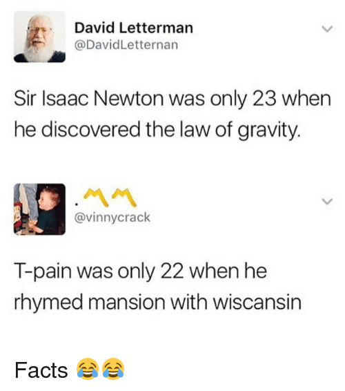 Facts, Memes, and T-Pain: David Letterman  @DavidLetternan  Sir Isaac Newton was only 23 when  he discovered the law of gravity.  ペペ  @vinnycrack  T-pain was only 22 when he  rhymed mansion with wiscansin Facts 😂😂