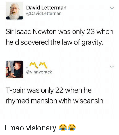 Visionary: David Letterman  @DavidLetternarn  Sir Isaac Newton was only 23 when  he discovered the law of gravity.  ペペ  @vinnycrack  T-pain was only 22 when he  rhymed mansion with wiscansin Lmao visionary 😂😂