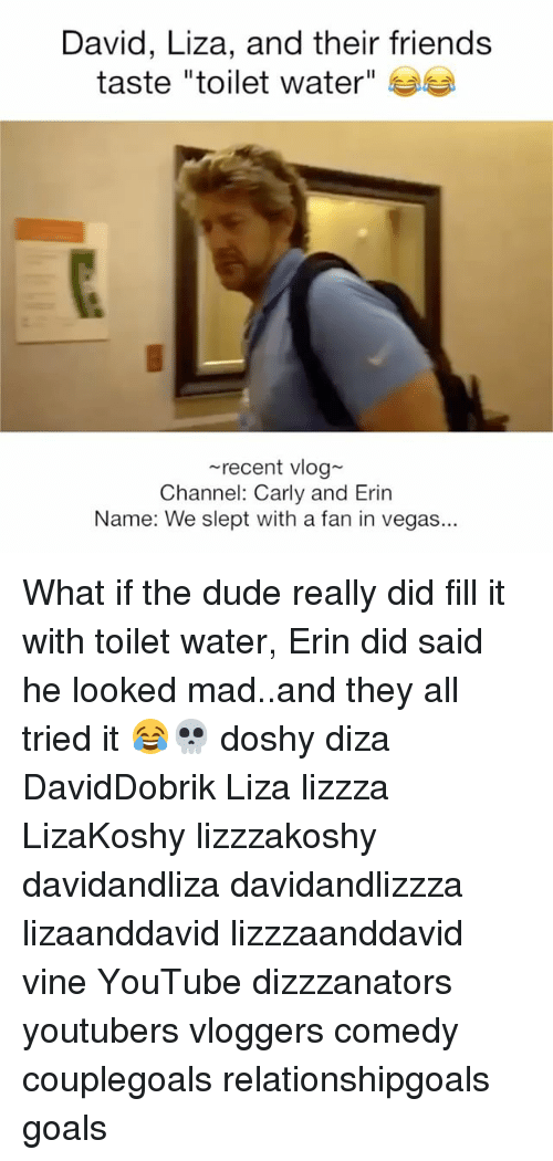 "Dude, Friends, and Goals: David, Liza, and their friends  taste ""toilet water""  recent vlog  Channel: Carly and Erin  Name: We slept with a fan in vegas.. What if the dude really did fill it with toilet water, Erin did said he looked mad..and they all tried it 😂💀 doshy diza DavidDobrik Liza lizzza LizaKoshy lizzzakoshy davidandliza davidandlizzza lizaanddavid lizzzaanddavid vine YouTube dizzzanators youtubers vloggers comedy couplegoals relationshipgoals goals"