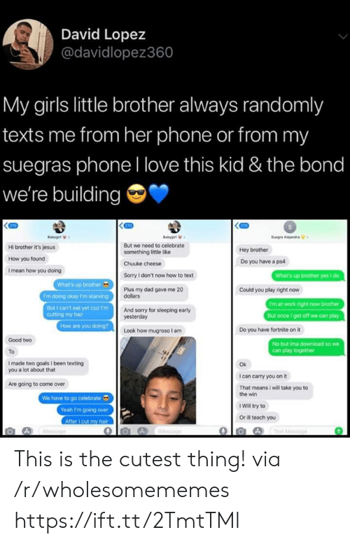 cutting: David Lopez  @davidlopez360  My girls little brother always randomly  texts me from her phone or from my  suegras phoneI love this kid & the bond  we're building  270  270  gt  Sug Aandrs  But we need to celebrate  Hi brother it's jesus  Hey brother  something little like  How you found  Do you have a ps4  Chuuke cheese  I mean how you doing  What's up brother yes i do  Sorry I don't now how to text  What's up brother  'm doing okay I'm starving  But I can't eat yet cuz F'm  cutting my hair  How are you doing?  Plus my dad gave me 20  dollars  Could you play right now  Fm at work right now brother  But once get off we can play  And sorry for sleeping early  yesterday  Look how mugroso am  Do you have fortnite on it  Good two  No but ima download so we  Can play together  To  Imade two goals I been texting  you a lot about that  Ok  I can carry you on it  Are going to come over  That means i will take you to  the win  We have to go celebrate  Yeah I'm going over  After cut my hair  IWill try to  Or ill teach you  Tet Mossge  ae This is the cutest thing! via /r/wholesomememes https://ift.tt/2TmtTMl