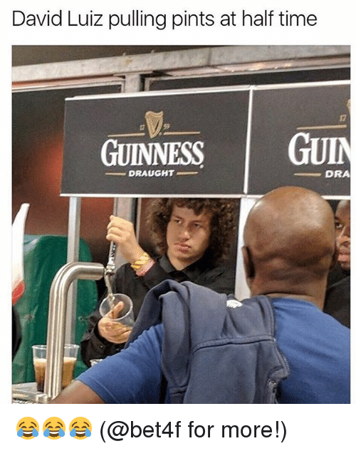 Memes, Time, and David Luiz: David Luiz pulling pints at half time  17  59  GUINNESS G  - DRAUGHT  DRA 😂😂😂 (@bet4f for more!)
