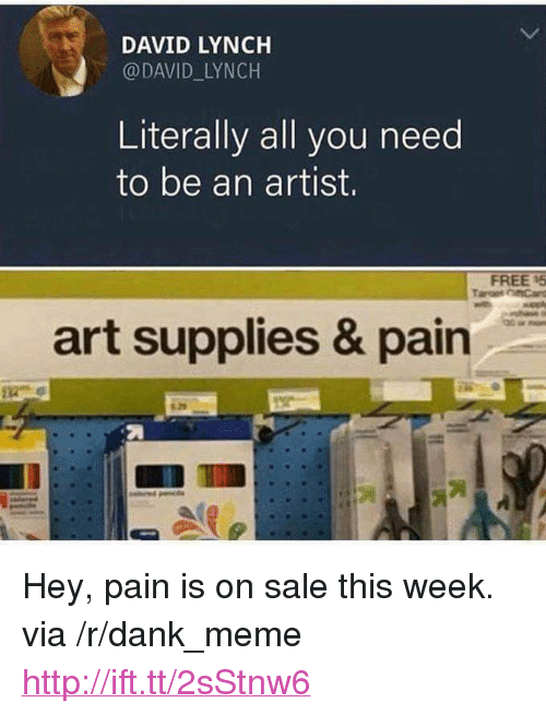 """Dank, Meme, and Free: DAVID LYNCH  @DAVID LYNCH  Literally all you need  to be an artist.  FREE 5  art supplies & pain <p>Hey, pain is on sale this week. via /r/dank_meme <a href=""""http://ift.tt/2sStnw6"""">http://ift.tt/2sStnw6</a></p>"""