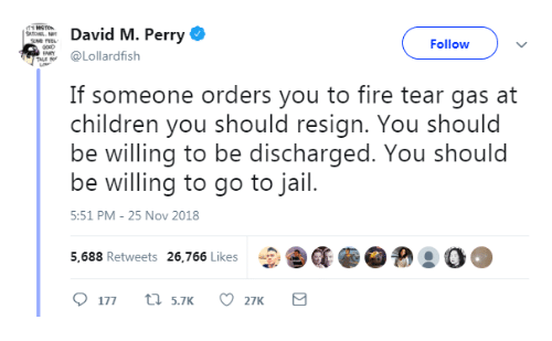 tear gas: David M. Perry  Followv  Lollardfish  If someone orders you to fire tear gas at  children you should resign. You should  be willing to be discharged. You should  be willing to go to jail.  5:51 PM-25 Nov 2018  5,688 Retweets 26,766 Likes  CEG.@  ! ○○