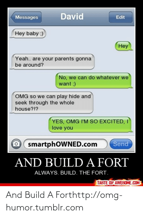 Love: David  Messages  Edit  Hey baby ;)  Hey  Yeah.. are your parents gonna  be around?  No, we can do whatever we  want ;)  OMG so we can play hide and  seek through the whole  house?!?  YES, OMG I'M SO EXCITED, I  love you  O smartphOWNED.com  Send  AND BUILD A FORT  ALWAYS. BUILD. THE FORT.  TASTE OF AWESOME.COM And Build A Forthttp://omg-humor.tumblr.com