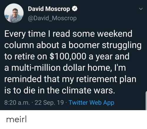 retirement: David Moscrop  @David_Moscrop  Every time I read some weekend  column about a boomer struggling  to retire on $100,000 a year and  a multi-million dollar home, I'm  reminded that my retirement plan  to die in the climate wars.  8:20 a.m. 22 Sep. 19 Twitter Web App meirl