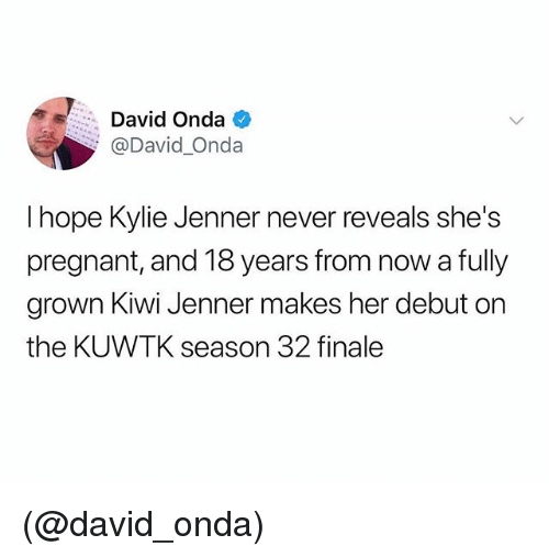 kuwtk: David Onda  @David_Onda  I hope Kylie Jenner never reveals she's  pregnant, and 18 years from now a fully  grown Kiwi Jenner makes her debut or  the KUWTK season 32 finale (@david_onda)