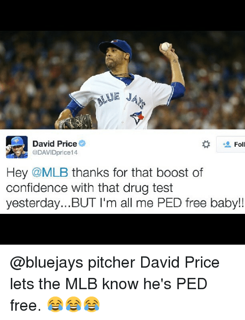 Baby, It's Cold Outside, Confidence, and Drugs: David Price  Fol  5 @DAVIDprice14  Hey @MLB thanks for that boost of  confidence with that drug test  yesterday  I'm all me PED free baby!! @bluejays pitcher David Price lets the MLB know he's PED free. 😂😂😂