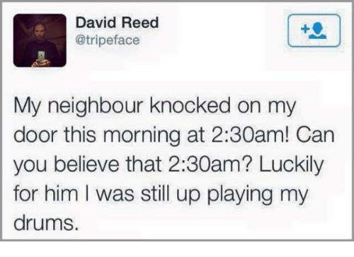 Reed: David Reed  @tripeface  My neighbour knocked on my  door this morning at 2:30am! Can  you believe that 2:30am? Luckily  for him I was still up playing my  drums.