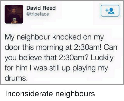 Reed: David Reed  @tripeface  My neighbour knocked on my  door this morning at 2:30am! Can  you believe that 2:30am? Luckily  for him I was still up playing my  drums. Inconsiderate neighbours