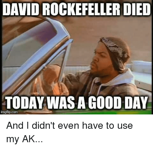 Memes, 🤖, and Usings: DAVID ROCKEFELLER DIED  TODAY WAS A GOOD DAY  imgflip.com And I didn't even have to use my AK...