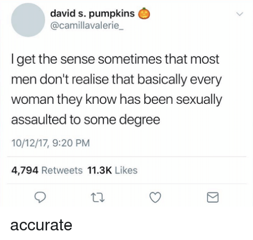 David S Pumpkins: david s. pumpkins  @camillavalerie  Iget the sense sometimes that most  men don't realise that basically every  woman they know has been sexually  assaulted to some degree  10/12/17, 9:20 PM  4,794 Retweets 11.3K Likes accurate