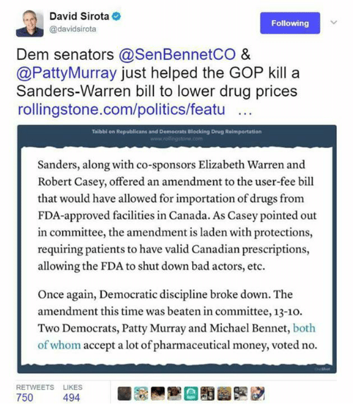 patty murray: David Sirota  Following  @davidsirota  Dem senators @SenBennetCO &  @Patty Murray just helped the GOP kill a  Sanders-Warren bill to lower drug prices  rollingstone.com/politics/featu  Taibbi on Republicans and Democrats Blocking Drug Reimportation  Sanders, along with co-sponsors Elizabeth Warren and  Robert Casey, offered an amendment to the user-fee bill  that would have allowed for importation of drugs from  FDA-approved facilities in Canada. As Casey pointed out  in committee, the amendment is laden with protections,  requiring patients to have valid Canadian prescriptions,  allowing the FDA to shut down bad actors, etc.  Once again, Democratic discipline broke down. The  amendment this time was beaten in committee, 13-1o.  Two Democrats, Patty Murray and Michael Bennet, both  of whom accept a lot of pharmaceutical money, voted no.  RETWEETS LIKES  750  494