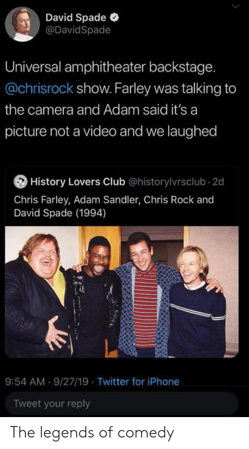 Universal: David Spade  @DavidSpade  Universal amphitheater backstage.  @chrisrock show. Farley was talking to  the camera and Adam said it's a  picture not a video and we laughed  History Lovers Club @historylvrsclub 2d  Chris Farley, Adam Sandler, Chris Rock and  David Spade (1994)  9:54 AM 9/27/19 Twitter for iPhone  Tweet your reply The legends of comedy