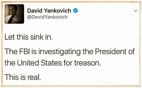 Fbi, United, and Treason: David Yankovich  @David Yankovich  Let this sink in  The FBI is investigating the President of  the United States for treason.  This is real