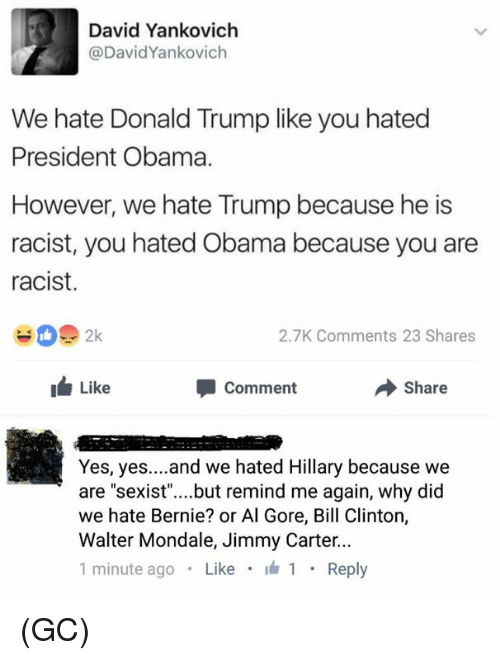 Hate Obama: David Yankovich  @David Yankovich  We hate Donald Trump like you hated  President Obama.  However, we hate Trump because he is  racist, you hated Obama because you are  racist.  2.7K ments 23 Shares  Like  Comment  Share  Yes, yes  and we hated Hillary because we  are sexist  but remind me again, why did  we hate Bernie? or Al Gore, Bill Clinton,  Walter Mondale, Jimmy Carter  1 minute ago  Like  I 1  Reply (GC)