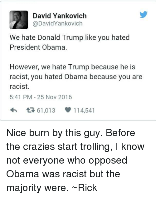 Hate Obama: David Yankovich  @DavidYankovich  We hate Donald Trump like you hated  President Obama.  However, we hate Trump because he is  racist, you hated Obama because you are  racist.  5:41 PM 25 Nov 2016  61,013 114,541  t Nice burn by this guy. Before the crazies start trolling, I know not everyone who opposed Obama was racist but the majority were. ~Rick