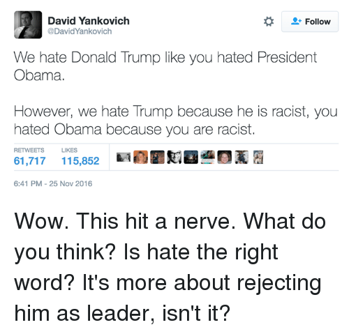 Hate Obama: David Yankovich  Follow  @David'Yankovich  We hate Donald Trump like you hated President  Obama.  However, we hate Trump because he is racist, you  hated Obama because you are racist.  RETWEETS LIKES  61,717 115,852  6:41 PM 25 Nov 2016 Wow. This hit a nerve. What do you think? Is hate the right word? It's more about rejecting him as leader, isn't it?
