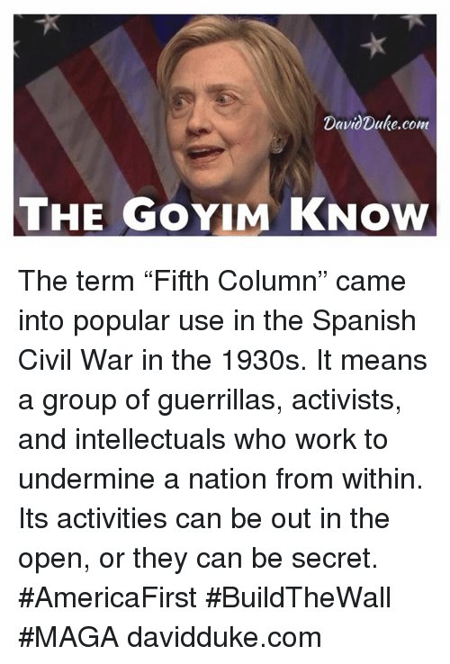 "Goyim Know: DavidDuke, com  THE GOYIM KNOW The term ""Fifth Column"" came into popular use in the Spanish Civil War in the 1930s. It means a group of guerrillas, activists, and intellectuals who work to undermine a nation from within. Its activities can be out in the open, or they can be secret.  #AmericaFirst #BuildTheWall #MAGA  davidduke.com"