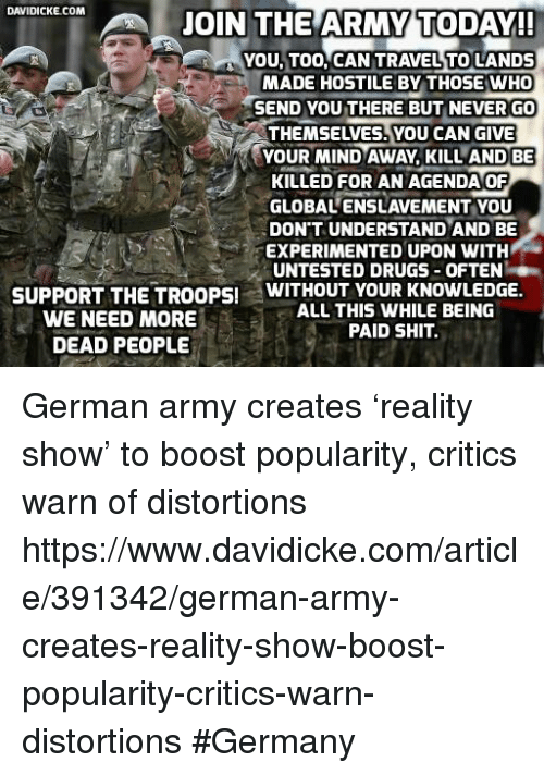 german army: DAVIDICKE COM  JOIN THE ARMY TODAY!!  YOU TOO, CAN TRAVEL TO LANDS  MADE HOSTILE BY THOSE WHO  HSEND YOU THERE BUT NEVER GO  YOUR MIND AWAY, KILL AND BE  i KILLED FOR AN AGENDA OF  GLOBALENSLAVEMENT YOU  DON'T UNDERSTAND AND BE  EXPERIMENTED UPON WITH  UNTESTED DRUGS OFTEN  WITHOUT YOUR KNOWLEDGE  SUPPORT THE TROOPS!  ALL THIS WHILE BEING  WE NEED MORE  PAID SHIT.  DEAD PEOPLE German army creates 'reality show' to boost popularity, critics warn of distortions https://www.davidicke.com/article/391342/german-army-creates-reality-show-boost-popularity-critics-warn-distortions #Germany