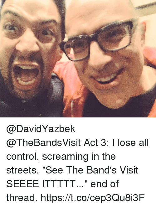 """Memes, Streets, and Control: @DavidYazbek @TheBandsVisit Act 3: I lose all control, screaming in the streets, """"See The Band's Visit SEEEE ITTTTT..."""" end of thread. https://t.co/cep3Qu8i3F"""