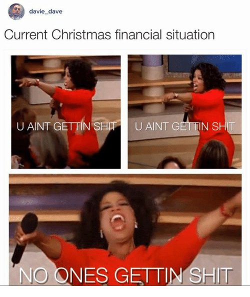 Dank, 🤖, and Dave: davie dave  Current Christmas financial situation  UANT GETTIN SHITH U AINT G  SHIT  NO ONES GETTIN SHIT