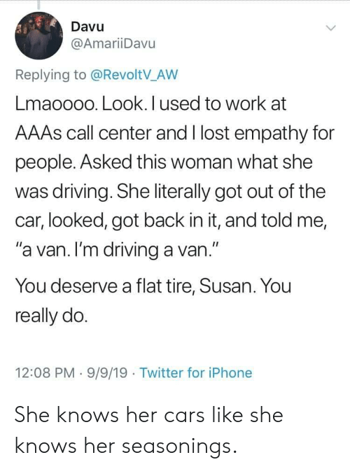 """Cars, Driving, and Iphone: Davu  @AmariiDavu  Replying to @RevoltV_AW  Lmaoooo. Look. I used to work at  AAAS call center and I lost empathy for  people. Asked this woman what she  was driving. She literally got out of the  car, looked, got back in it, and told me,  """"a van. I'm driving a van.""""  You deserve a flat tire, Susan. You  really do.  12:08 PM 9/9/19 Twitter for iPhone She knows her cars like she knows her seasonings."""