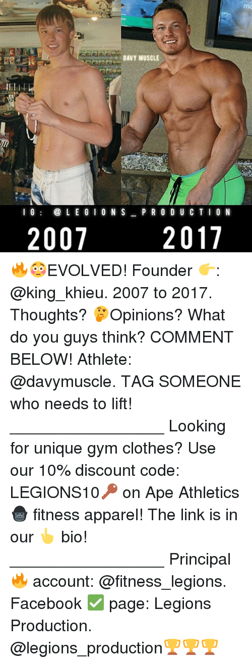 Clothes, Facebook, and Gym: DAVY MUSCLE  I G  LEG I  ON S  P R O D U C T I O N  2007  2017 🔥😳EVOLVED! Founder 👉: @king_khieu. 2007 to 2017. Thoughts? 🤔Opinions? What do you guys think? COMMENT BELOW! Athlete: @davymuscle. TAG SOMEONE who needs to lift! _________________ Looking for unique gym clothes? Use our 10% discount code: LEGIONS10🔑 on Ape Athletics 🦍 fitness apparel! The link is in our 👆 bio! _________________ Principal 🔥 account: @fitness_legions. Facebook ✅ page: Legions Production. @legions_production🏆🏆🏆