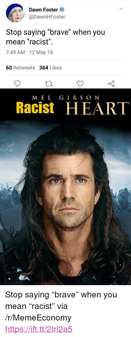"""Mel Gibson: Dawn Foster  @DawnHFoster  Il  Stop saying """"brave"""" when you  mean """"racist""""  7:49 AM-12 May 18  60 Retweets 364 Likes  MEL GIBSON  Racist HEART <p>Stop saying """"brave"""" when you mean """"racist"""" via /r/MemeEconomy <a href=""""https://ift.tt/2Irl2a5"""">https://ift.tt/2Irl2a5</a></p>"""