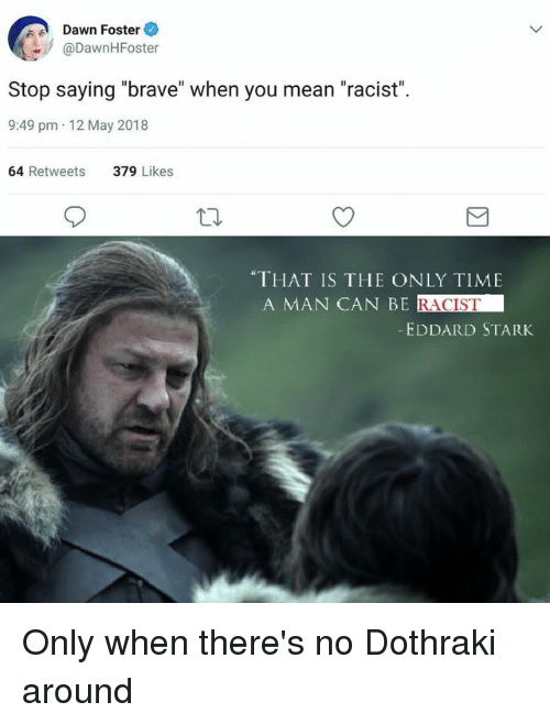"Brave, Dawn, and Mean: Dawn Foster  @DawnHFoster  Stop saying ""brave"" when you mean ""racist"".  9:49 pm 12 May 2018  64 Retweets  379 Likes  ""THAT IS THE ONLY TIME  A MAN CAN BE  RACIST  EDDARD STARK"