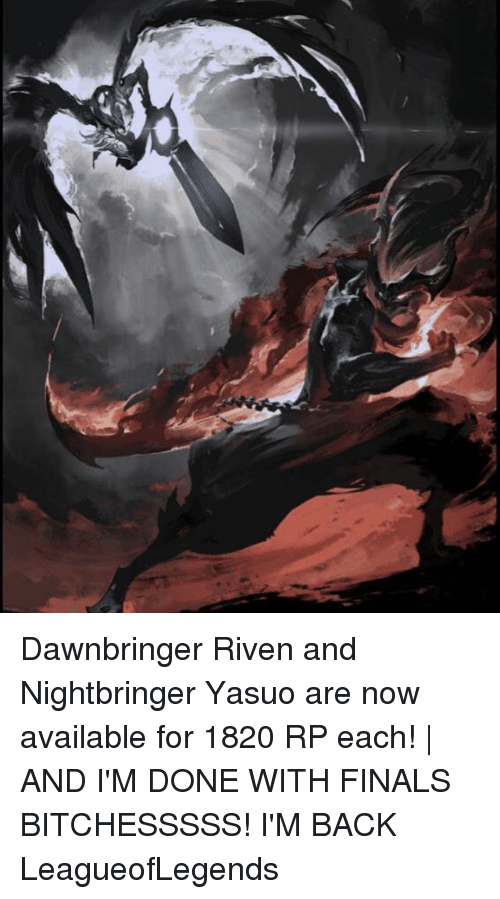 riven: Dawnbringer Riven and Nightbringer Yasuo are now available for 1820 RP each! | AND I'M DONE WITH FINALS BITCHESSSSS! I'M BACK LeagueofLegends