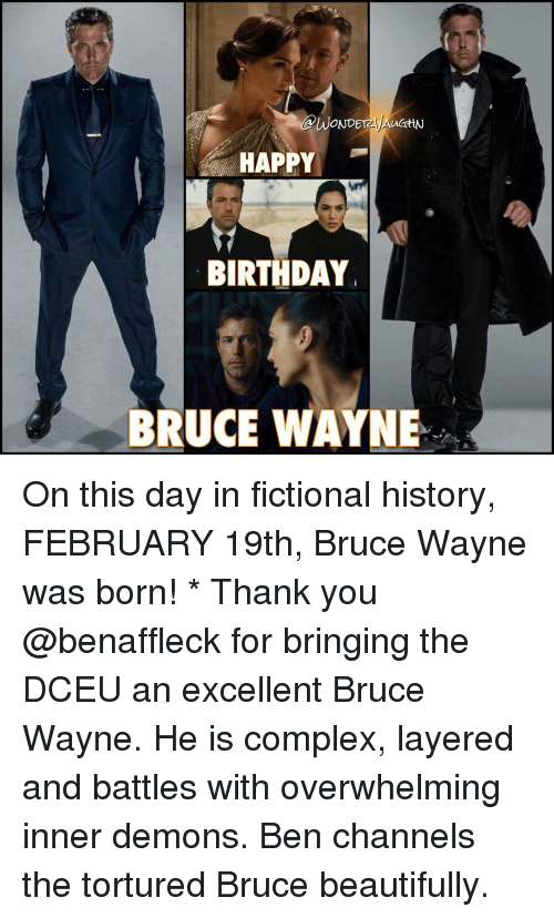 inner demons: dAWONDE  HAPPY  BIRTHDAY  BRUCE WAYNE On this day in fictional history, FEBRUARY 19th, Bruce Wayne was born! * Thank you @benaffleck for bringing the DCEU an excellent Bruce Wayne. He is complex, layered and battles with overwhelming inner demons. Ben channels the tortured Bruce beautifully.