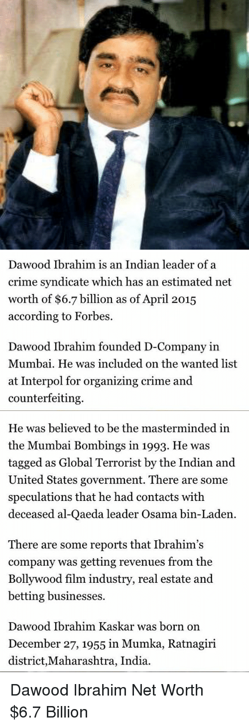 maharashtra: Dawood Ibrahim is an Indian leader of a  crime syndicate which has an estimated net  worth of $6.7 billion as of April 2015  according to Forbes.  Dawood Ibrahim founded D-Company in  Mumbai. He was included on the wanted list  at Interpol for organizing crime and  counterfeiting.   He was believed to be the masterminded in  the Mumbai Bombings in 1993. He was  tagged as Global Terrorist by the Indian and  United States government. There are some  speculations that he had contacts with  deceased al-Qaeda leader Osama bin-Laden  There are some reports that Ibrahim's  company was getting revenues from the  Bollywood film industry, real estate and  betting businesses.  Dawood Ibrahim Kaskar was born on  December 27, 1955 in Mumka, Ratnagiri  district, Maharashtra, India. Dawood Ibrahim Net Worth $6.7 Billion