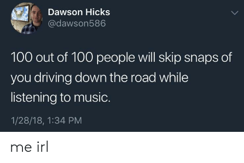dawson: Dawson Hicks  @dawson586  100 out of 100 people will skip snaps of  you driving down the road while  listening to music.  1/28/18, 1:34 PM me irl