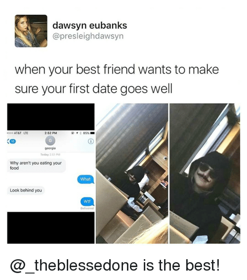 goe: dawsyn eubanks  apre sleigh dawsyn  when your best friend wants to make  sure your first date goes well  2:52 PM  ooo AT&T LTE  85%  16  georgia  Today 2:51 PM  Why aren't you eating your  food  What  Look behind you  Wtf  Delivered @_theblessedone is the best!